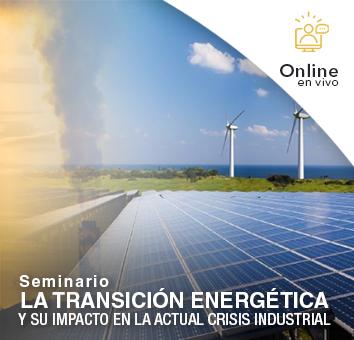 Seminario: LA TRANSICIÓN ENERGÉTICA Y SU IMPACTO EN LA ACTUAL CRISIS INDUSTRIAL -Online en VIVO-